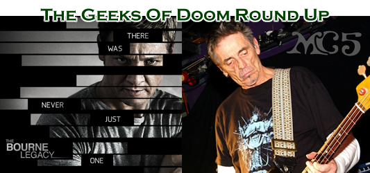 The Geeks Of Doom Round Up 6: The Bourne Legacy and MC5/PUSA