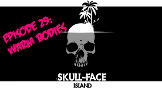Skull-Face Island: Episode 29: Warm Bodies
