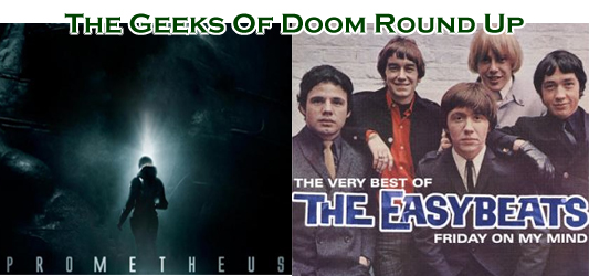 The Geeks Of Doom Round Up 9: Prometheus and The Easybeats