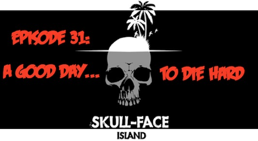 Skull-Face Island: Episode 31: A Good Day to Die Hard