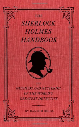 The Sherlock Holmes Handbook: The Methods and Mysteries of the World's Greatest Detective by Ransom Riggs Quirk Books