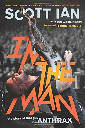 Scott Ian I'm the Man: The Story of That Guy From Anthrax