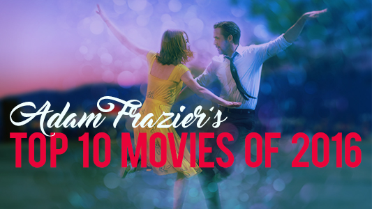 Adam Frazier's Top 10 Movies Of 2016, including La La Land, A Monster Calls, Arrival, and more!